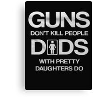 Guns don't kill people  dads with pretty daughters do - T-shirts & Hoodies Canvas Print
