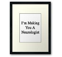 I'm Making You A Neurologist  Framed Print