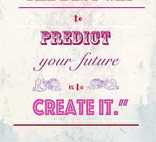 """""""The best way to predict your future, is to create it.""""~Abraham Lincoln by Jessica  Lia"""