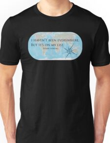 I haven't been everywhere, but it's on my list. Unisex T-Shirt