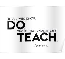 those who know, do. those that understand, teach. - aristotle Poster