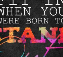 Why fit in when you were born to stand out? Sticker