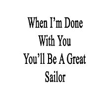 When I'm Done With You You'll Be A Great Sailor  Photographic Print