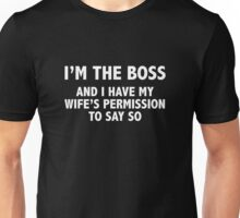 I'm The Boss. And I Have My Wife's Permission To Say So. Unisex T-Shirt
