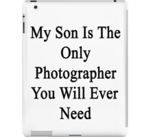 My Son Is The Only Photographer You Will Ever Need  iPad Case/Skin