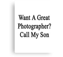 Want A Great Photographer? Call My Son  Canvas Print