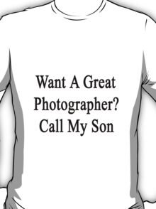 Want A Great Photographer? Call My Son  T-Shirt