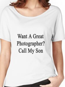 Want A Great Photographer? Call My Son  Women's Relaxed Fit T-Shirt