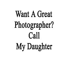 Want A Great Photographer? Call My Daughter  Photographic Print