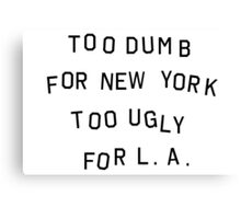 too dumb for new york too ugly for LA Canvas Print
