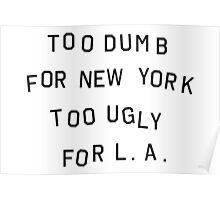 too dumb for new york too ugly for LA Poster