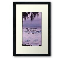 I'm laughing, I'm crying, it feels like I'm dying Framed Print