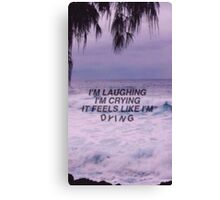 I'm laughing, I'm crying, it feels like I'm dying Canvas Print
