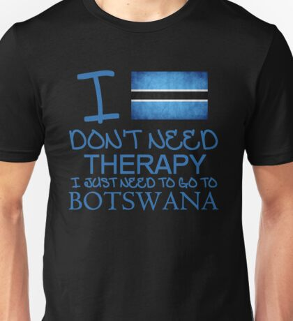 I Don't Need Therapy I Just Need To Go To Botswana Unisex T-Shirt