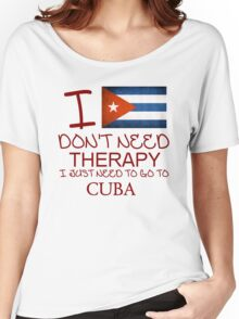 I Don't Need Therapy I Just Need To Go To Cuba Women's Relaxed Fit T-Shirt