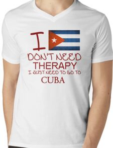 I Don't Need Therapy I Just Need To Go To Cuba Mens V-Neck T-Shirt