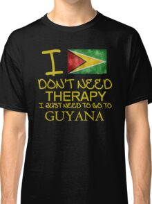 I Don't Need Therapy I Just Need To Go To Guyana Classic T-Shirt