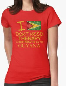 I Don't Need Therapy I Just Need To Go To Guyana Womens Fitted T-Shirt