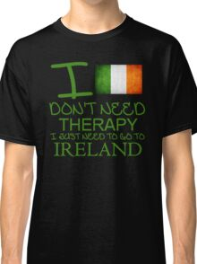 I Don't Need Therapy I Just Need To Go To Ireland Classic T-Shirt