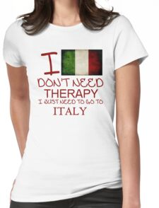 I Don't Need Therapy I Just Need To Go To Italy Womens Fitted T-Shirt