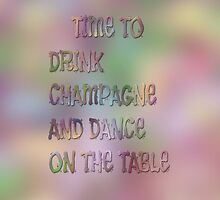 Time To Drink Champagne And Dance On The Table by ArtByRuta