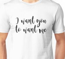I want you to want me Unisex T-Shirt
