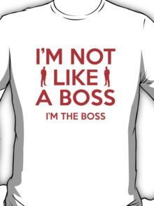 I'm Not Like A Boss. I'm The Boss. T-Shirt