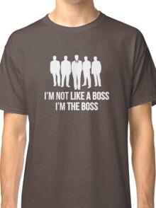 I'm Not Like A Boss. I'm The Boss. Classic T-Shirt