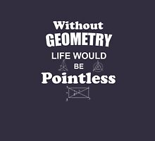 Life Without Geometry Would Be Pointless Unisex T-Shirt