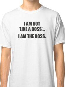 I Am Not Like A Boss... I Am The Boss. Classic T-Shirt