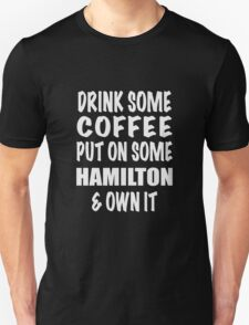 Drink Some Coffee Put on Some Hamilton & Own It (white text) Unisex T-Shirt