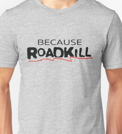 Because Roadkill Unisex T-Shirt