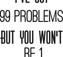 """ I've got 99 problems, but you won't be 1 ""  by LouJaxn58"