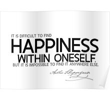 it is difficult to find happiness within oneself - schopenhauer Poster