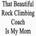 That Beautiful Rock Climbing Coach Is My Mom  by supernova23