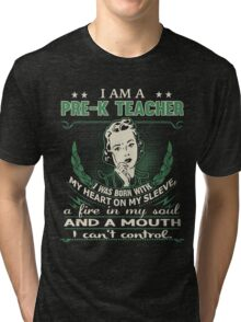 I am a Pre-K Teacher - I was born with My Heart On My Sleeve - A Fire In my Soul and a Mouth I can not Control Tri-blend T-Shirt