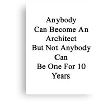 Anybody Can Become An Architect But Not Anybody Can Be One For 10 Years Canvas Print
