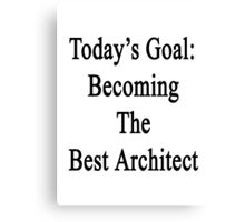 Today's Goal: Becoming The Best Architect Canvas Print