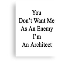You Don't Want Me As An Enemy I'm An Architect Canvas Print