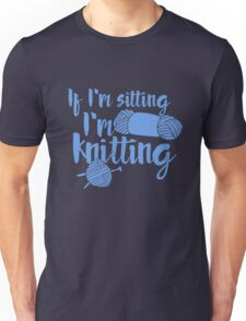 If I'm sitting I'm knitting Unisex T-Shirt