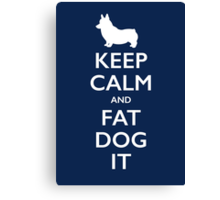 Keep Calm and Fat Dog It Canvas Print