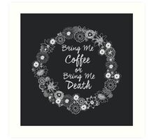 Bring Me My Coffee or Bring Me Death Art Print