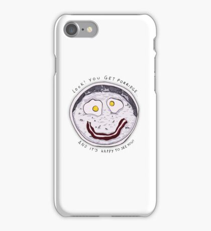 You get Porridge, and it's Happy to See You! iPhone Case/Skin