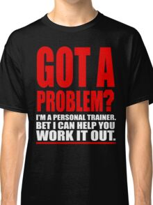 GOT A PROBLEM? Personal Trainer Promotional Humour Classic T-Shirt