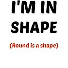 Round is a shape by Pistonpopper