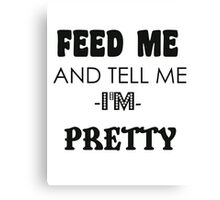 feed me and tell me I am pretty Canvas Print