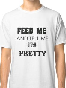 feed me and tell me I am pretty Classic T-Shirt