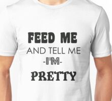 feed me and tell me I am pretty Unisex T-Shirt