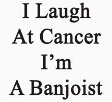 I Laugh At Cancer I'm A Banjoist  by supernova23