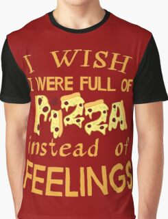 i wish i was full of pizza instead of FEELINGS Graphic T-Shirt